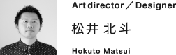 Art Direction & Design 松井北斗 Hokuto Matsui